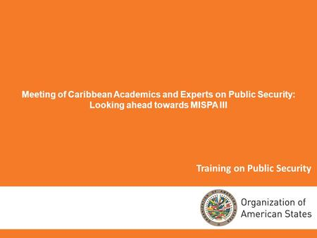 Training on Public Security Meeting of Caribbean Academics and Experts on Public Security: Looking ahead towards MISPA III.