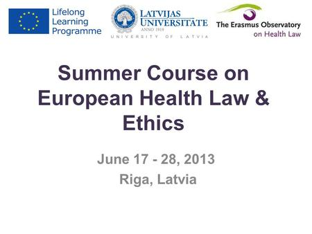 Summer Course on European Health Law & Ethics June 17 - 28, 2013 Riga, Latvia.