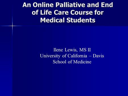 An Online Palliative and End of Life Care Course for Medical Students Ilene Lewis, MS II University of California – Davis School of Medicine.