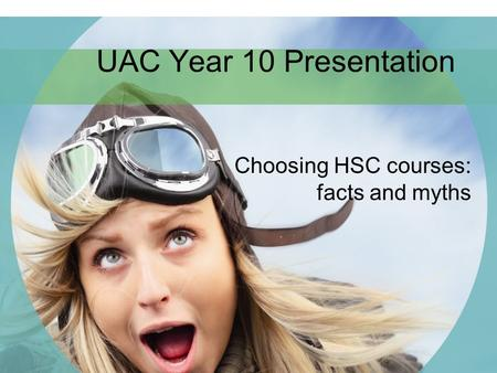 UAC Year 10 Presentation Choosing HSC courses: facts and myths.