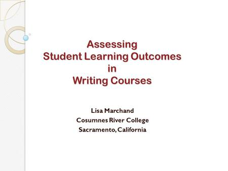 Assessing Student Learning Outcomes in Writing Courses Lisa Marchand Cosumnes River College Sacramento, California.