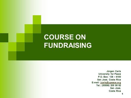 1 COURSE ON FUNDRAISING Jürgen Carls University for Peace P.O. Box: 138 – 6100 San José, Costa Rica   Tel.: (00506)