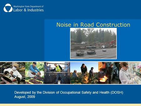 Noise in Road Construction Developed by the Division of Occupational Safety and Health (DOSH) August, 2009.