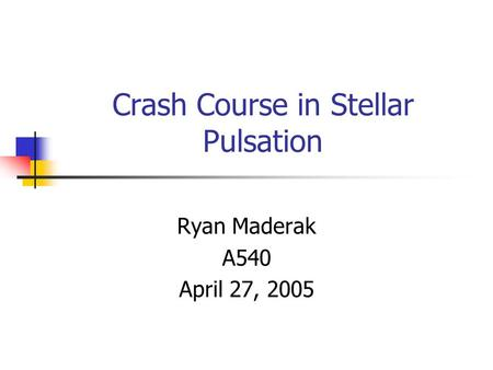 Crash Course in Stellar Pulsation Ryan Maderak A540 April 27, 2005.
