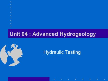 Unit 04 : Advanced Hydrogeology Hydraulic Testing.