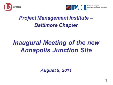 1 Project Management Institute – Baltimore Chapter Inaugural Meeting of the new Annapolis Junction Site August 9, 2011.