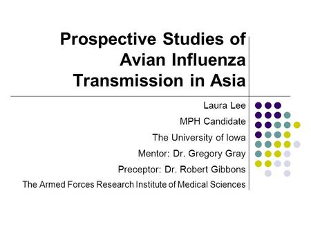 Prospective <strong>Studies</strong> of Avian Influenza Transmission in Asia Laura Lee MPH Candidate The University of Iowa Mentor: Dr. Gregory Gray Preceptor: Dr. Robert.