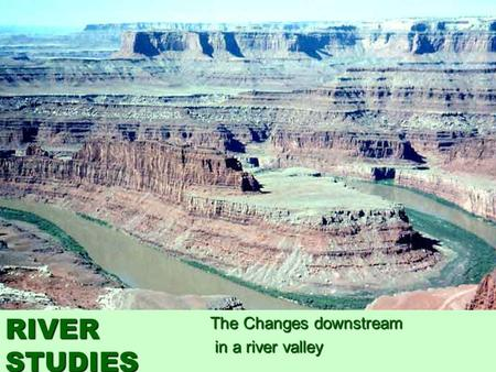The Changes downstream in a river valley in a river valley RIVER STUDIES.
