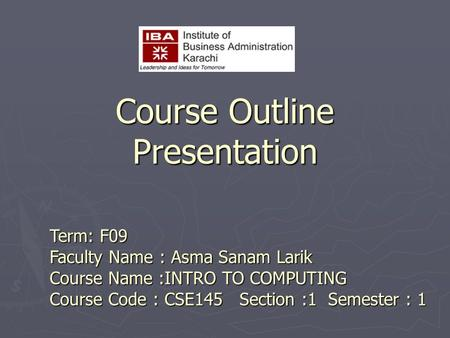 Course Outline Presentation Term: F09 Faculty Name : Asma Sanam Larik Course Name :INTRO TO COMPUTING Course Code : CSE145 Section :1 Semester : 1.