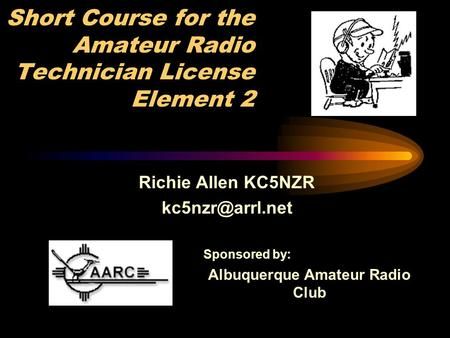 Short Course for the Amateur Radio Technician License Element 2 Richie Allen KC5NZR Sponsored by: Albuquerque Amateur Radio Club.