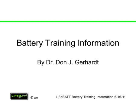 © 2011 Battery Training Information By Dr. Don J. Gerhardt LiFeBATT Battery Training Information 6-16-11.