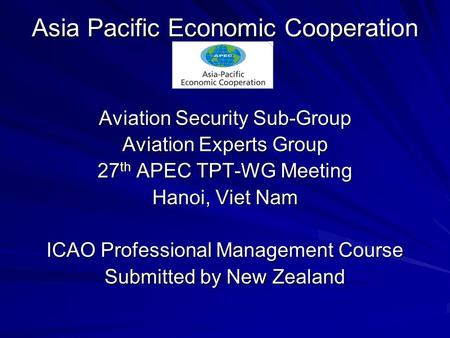 Asia Pacific Economic Cooperation Aviation Security Sub-Group Aviation Experts Group 27 th APEC TPT-WG Meeting Hanoi, Viet Nam ICAO Professional Management.