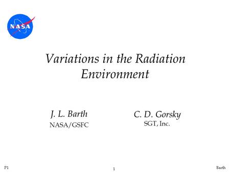 P1 1 Barth Variations in the Radiation Environment J. L. Barth NASA/GSFC C. D. Gorsky SGT, Inc.