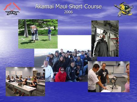 Akamai Maui Short Course 2006. What is the Akamai Short Course? - Kicks off the Akamai Internship Program - Community College & Undergrads from HI - CfAO.
