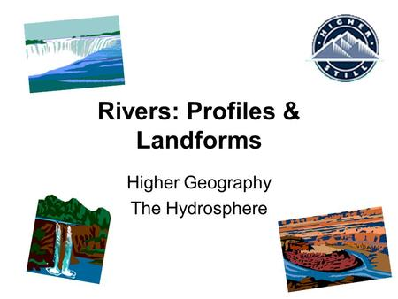 Rivers: Profiles & Landforms Higher Geography The Hydrosphere.
