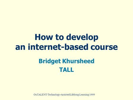 OxTALENT/Technology-Assisted Lifelong Learning 1999 How to develop an internet-based course Bridget Khursheed TALL.
