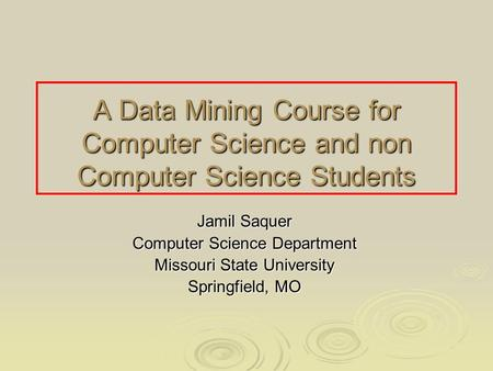 A Data Mining Course for Computer Science and non Computer Science Students Jamil Saquer Computer Science Department Missouri State University Springfield,
