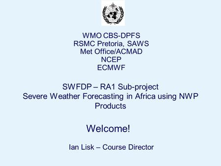 Page 1© Crown copyright 2004 Welcome! SWFDP – RA1 Sub-project Severe Weather Forecasting in Africa using NWP Products WMO CBS-DPFS RSMC Pretoria, SAWS.