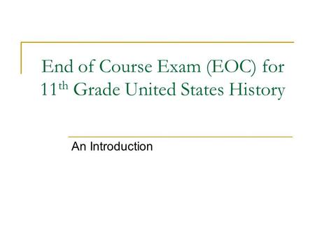 End of Course Exam (EOC) for 11 th Grade United States History An Introduction.