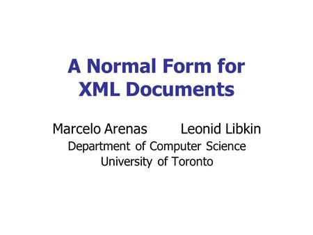 A Normal Form for XML Documents Marcelo Arenas Leonid Libkin Department of Computer Science University of Toronto.