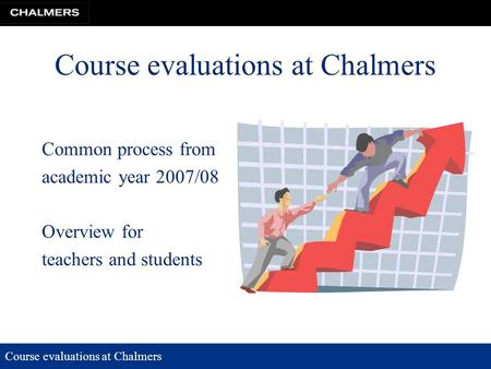 Course evaluations at Chalmers Common process from academic year 2007/08 Overview for teachers and students.