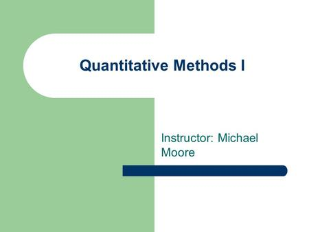 Quantitative Methods I Instructor: Michael Moore.