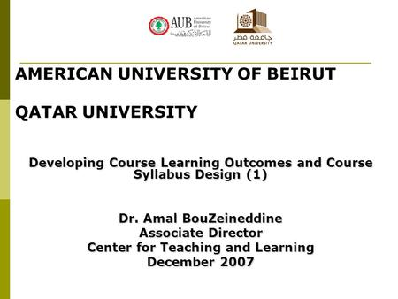 AMERICAN UNIVERSITY OF BEIRUT QATAR UNIVERSITY Developing Course Learning Outcomes and Course Syllabus Design (1) Dr. Amal BouZeineddine Associate Director.