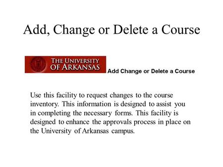 Add, Change or Delete a Course Use this facility to request changes to the course inventory. This information is designed to assist you in completing the.