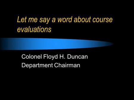 Let me say a word about course evaluations Colonel Floyd H. Duncan Department Chairman.