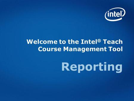 Welcome to the Intel ® Teach Course Management Tool Reporting.