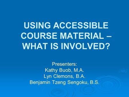 USING ACCESSIBLE COURSE MATERIAL – WHAT IS INVOLVED? Presenters: Kathy Buob, M.A. Lyn Clemons, B.A. Benjamin Tzeng Sengoku, B.S.