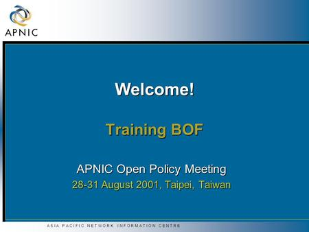 A S I A P A C I F I C N E T W O R K I N F O R M A T I O N C E N T R E Welcome! Training BOF APNIC Open Policy Meeting 28-31 August 2001, Taipei, Taiwan.