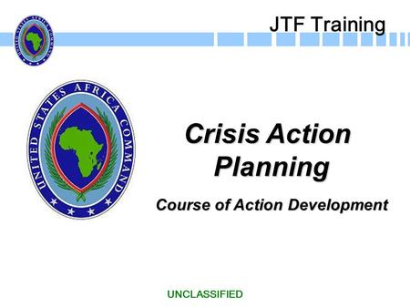 Crisis Action Planning Course of Action Development UNCLASSIFIED JTF Training.