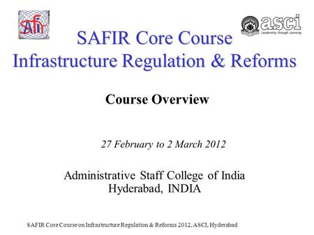 SAFIR Core Course on Infrastructure Regulation & Reforms 2012, ASCI, Hyderabad SAFIR Core Course Infrastructure Regulation & Reforms Administrative Staff.