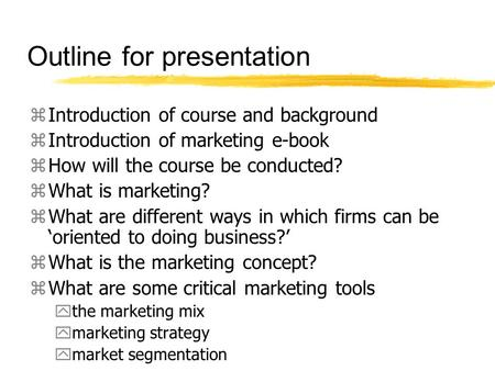 Outline for presentation zIntroduction of course and background zIntroduction of marketing e-book zHow will the course be conducted? zWhat is marketing?