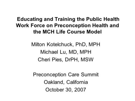 Educating and Training the Public Health Work Force on Preconception Health and the MCH Life Course Model Milton Kotelchuck, PhD, MPH Michael Lu, MD, MPH.