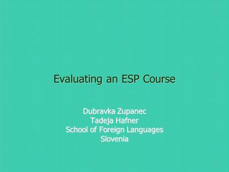 Evaluating an ESP Course Dubravka Zupanec Tadeja Hafner School of Foreign Languages Slovenia.