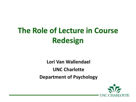 The Role of Lecture in Course Redesign Lori Van Wallendael UNC Charlotte Department of Psychology.