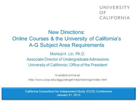 New Directions: Online Courses & the University of Californias A-G Subject Area Requirements Monica H. Lin, Ph.D. Associate Director of Undergraduate Admissions.