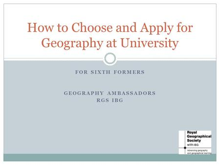 FOR SIXTH FORMERS GEOGRAPHY AMBASSADORS RGS IBG How to Choose and Apply for Geography at University.