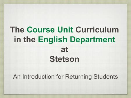 The Course Unit Curriculum in the English Department at Stetson An Introduction for Returning Students.