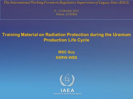 IAEA International Atomic Energy Agency The International Working Forum on Regulatory Supervision of Legacy Sites (RSLS) 8 – 12 October 2012 Vienna, AUSTRIA.