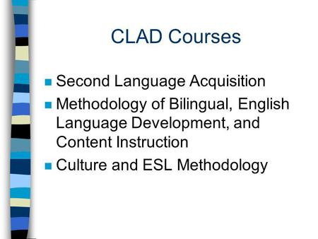 CLAD Courses n Second Language Acquisition n Methodology of Bilingual, English Language Development, and Content Instruction n Culture and ESL Methodology.