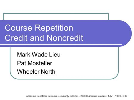 Academic Senate for California Community Colleges – 2008 Curriculum Institute – July 11 th 9:00-10:30 Course Repetition Credit and Noncredit Mark Wade.