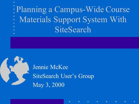 Planning a Campus-Wide Course Materials Support System With SiteSearch Jennie McKee SiteSearch Users Group May 3, 2000.