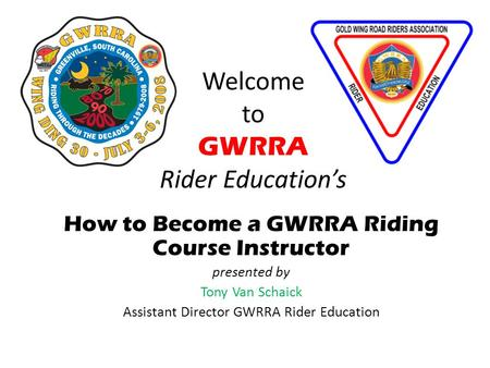 Welcome to GWRRA Rider Educations How to Become a GWRRA Riding Course Instructor presented by Tony Van Schaick Assistant Director GWRRA Rider Education.