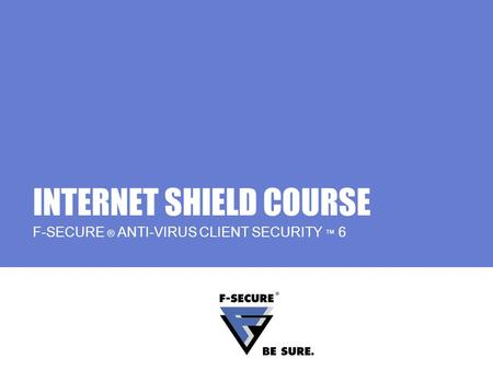 INTERNET SHIELD COURSE F-SECURE ® ANTI-VIRUS CLIENT SECURITY 6.