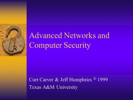 Advanced Networks and Computer Security Curt Carver & Jeff Humphries © 1999 Texas A&M University.