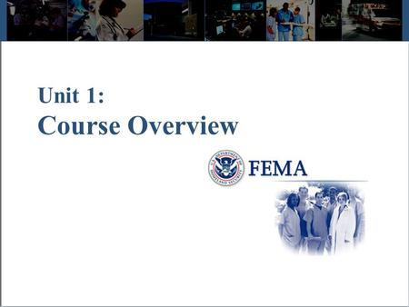 Unit 1: Course Overview. Visual 1.2 Course Welcome The Emergency Management Institute developed IS 100, Introduction to ICS for Healthcare/Hospitals to.