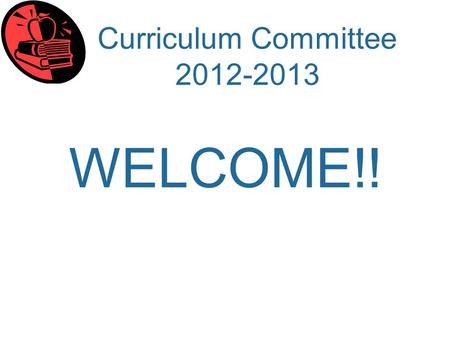 Curriculum Committee 2012-2013 WELCOME!!. Curriculum Committee 2012-2013 Scope and Function of the Committee as articulated in the bylaws of the Santa.